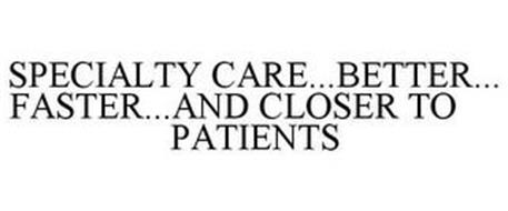 SPECIALTY CARE...BETTER...FASTER...AND CLOSER TO PATIENTS