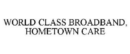 WORLD CLASS BROADBAND, HOMETOWN CARE