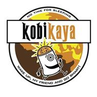 KOBIKAYA NO TIME FOR SLEEPING WAKE UP, MY FRIEND AND GO SMART