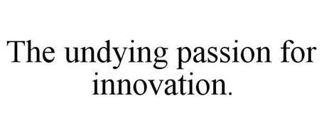 THE UNDYING PASSION FOR INNOVATION.