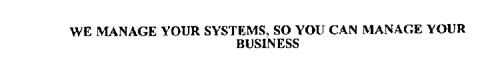 WE MANAGE YOUR SYSTEMS, SO YOU CAN MANAGE YOUR BUSINESS