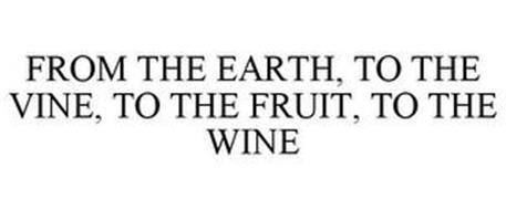 FROM THE EARTH, TO THE VINE, TO THE FRUIT, TO THE WINE