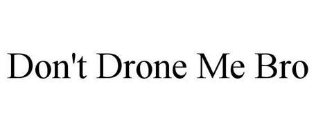 DON'T DRONE ME BRO