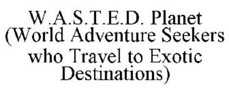 W.A.S.T.E.D. PLANET (WORLD ADVENTURE SEEKERS WHO TRAVEL TO EXOTIC DESTINATIONS)