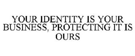 YOUR IDENTITY IS YOUR BUSINESS, PROTECTING IT IS OURS