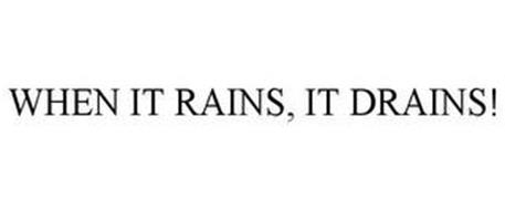 WHEN IT RAINS, IT DRAINS!