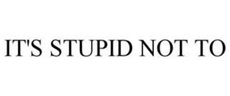 IT'S STUPID NOT TO