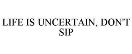LIFE IS UNCERTAIN, DON'T SIP
