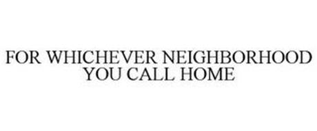 FOR WHICHEVER NEIGHBORHOOD YOU CALL HOME