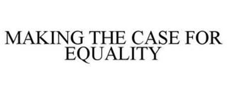 MAKING THE CASE FOR EQUALITY