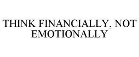 THINK FINANCIALLY, NOT EMOTIONALLY