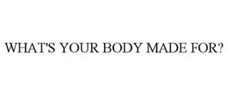WHAT'S YOUR BODY MADE FOR?
