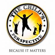 THE CHILD'S PERSPECTIVE BECAUSE IT MATTERS