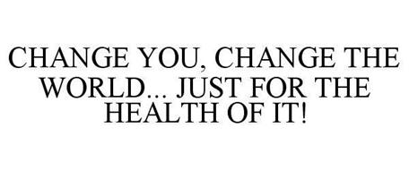 CHANGE YOU, CHANGE THE WORLD... JUST FOR THE HEALTH OF IT!