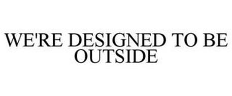WE'RE DESIGNED TO BE OUTSIDE