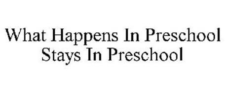 WHAT HAPPENS IN PRESCHOOL STAYS IN PRESCHOOL