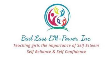 BAD LASS EM-POWER, INC. TEACHING GIRLS THE IMPORTANCE OF SELF ESTEEM SELF RELIANCE & SELF CONFIDENCE
