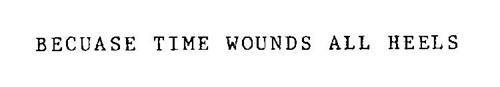 BECAUSE TIME WOUNDS ALL HEELS