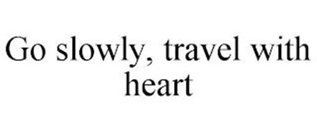GO SLOWLY, TRAVEL WITH HEART