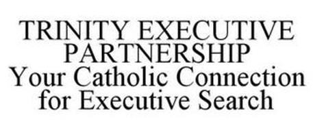 TRINITY EXECUTIVE PARTNERSHIP YOUR CATHOLIC CONNECTION FOR EXECUTIVE SEARCH