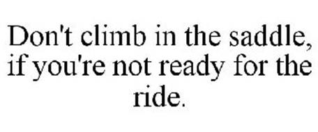 DON'T CLIMB IN THE SADDLE, IF YOU'RE NOT READY FOR THE RIDE.