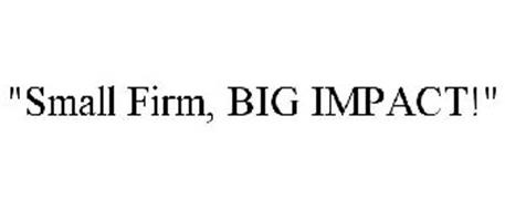 """""""SMALL FIRM, BIG IMPACT!"""""""