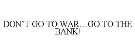 DON'T GO TO WAR...GO TO THE BANK!