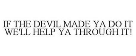 IF THE DEVIL MADE YA DO IT WE'LL HELP YA THROUGH IT!