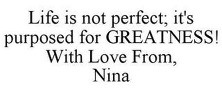 LIFE IS NOT PERFECT; IT'S PURPOSED FOR GREATNESS! WITH LOVE FROM, NINA