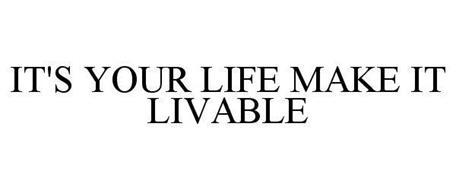 IT'S YOUR LIFE MAKE IT LIVABLE