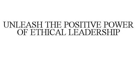 UNLEASH THE POSITIVE POWER OF ETHICAL LEADERSHIP