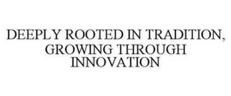 DEEPLY ROOTED IN TRADITION, GROWING THROUGH INNOVATION