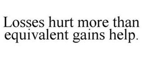 LOSSES HURT MORE THAN EQUIVALENT GAINS HELP.
