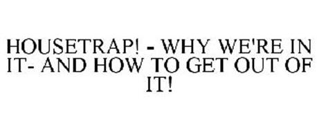 HOUSETRAP! - WHY WE'RE IN IT- AND HOW TO GET OUT OF IT!