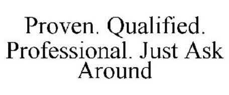 PROVEN. QUALIFIED. PROFESSIONAL. JUST ASK AROUND