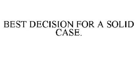 BEST DECISION FOR A SOLID CASE.