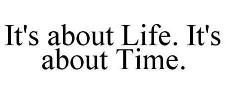 IT'S ABOUT LIFE. IT'S ABOUT TIME.