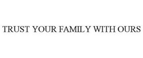 TRUST YOUR FAMILY WITH OURS