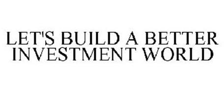 LET'S BUILD A BETTER INVESTMENT WORLD