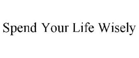 SPEND YOUR LIFE WISELY