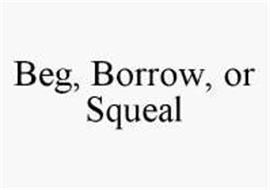 BEG, BORROW, OR SQUEAL