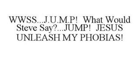 WWSS...J.U.M.P! WHAT WOULD STEVE SAY?...JUMP! JESUS UNLEASH MY PHOBIAS!