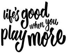 LIFE'S GOOD WHEN YOU PLAY MORE