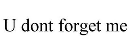 U DONT FORGET ME