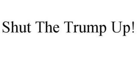 SHUT THE TRUMP UP!