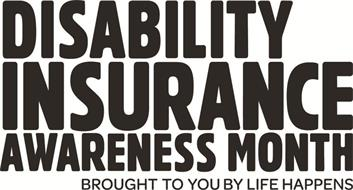 DISABILITY INSURANCE AWARENESS MONTH BROUGHT TO YOU BY LIFE HAPPENS