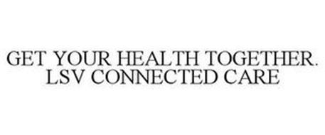GET YOUR HEALTH TOGETHER. LSV CONNECTED CARE