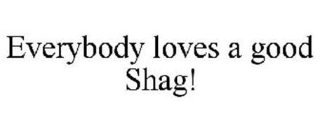 EVERYBODY LOVES A GOOD SHAG!