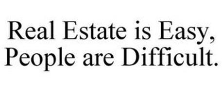 REAL ESTATE IS EASY, PEOPLE ARE DIFFICULT.