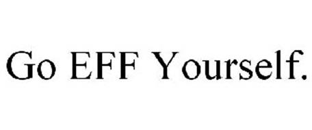 GO EFF YOURSELF.